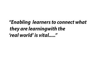 Enabling learners to connect what they are learning with the real world is vital